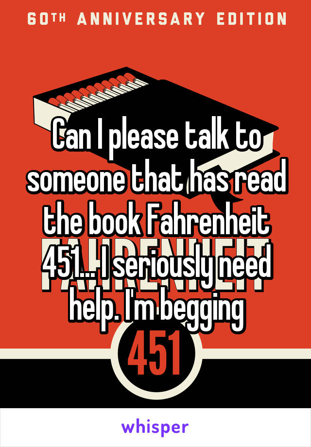 Can I please talk to someone that has read the book Fahrenheit 451... I seriously need help. I'm begging