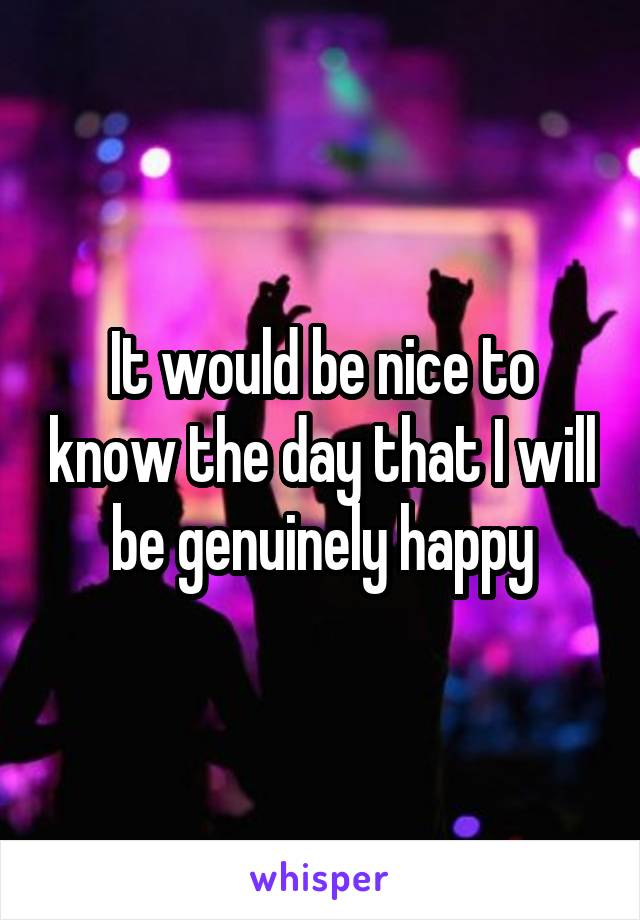 It would be nice to know the day that I will be genuinely happy