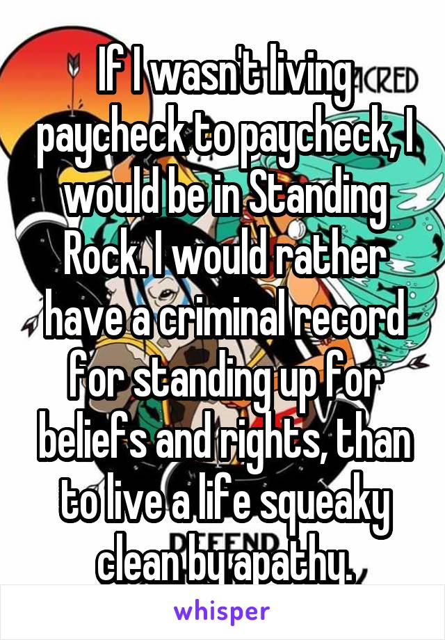 If I wasn't living paycheck to paycheck, I would be in Standing Rock. I would rather have a criminal record for standing up for beliefs and rights, than to live a life squeaky clean by apathy.