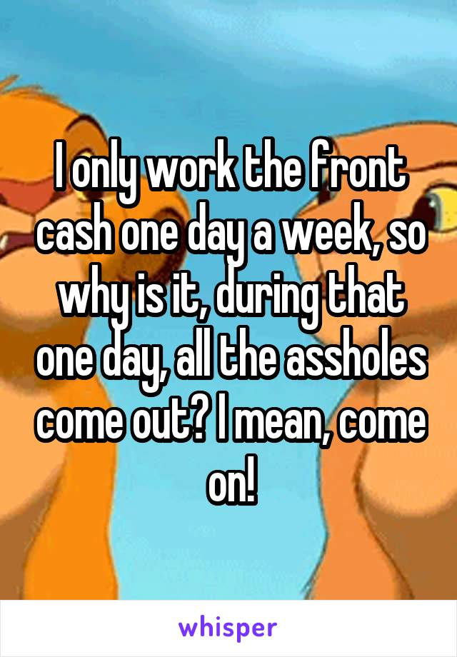 I only work the front cash one day a week, so why is it, during that one day, all the assholes come out? I mean, come on!