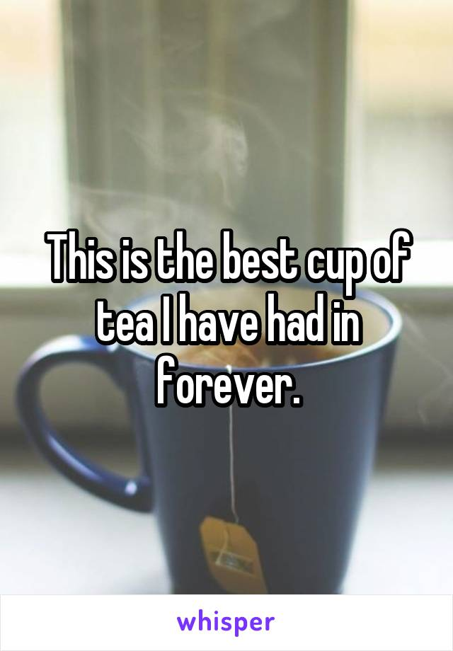 This is the best cup of tea I have had in forever.