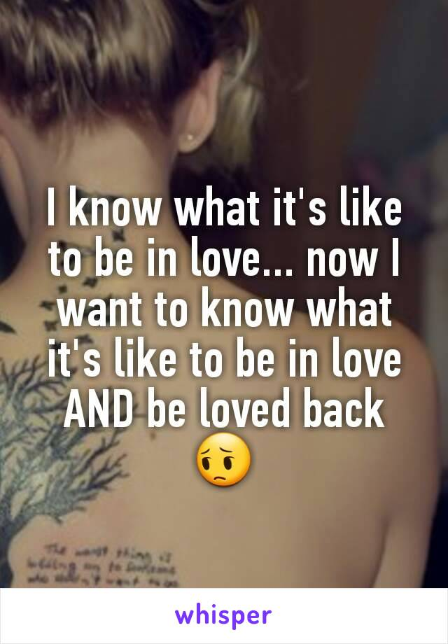 I know what it's like to be in love... now I want to know what it's like to be in love AND be loved back 😔