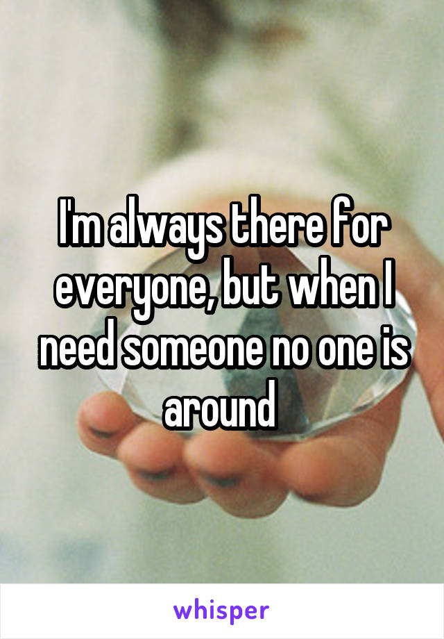 I'm always there for everyone, but when I need someone no one is around