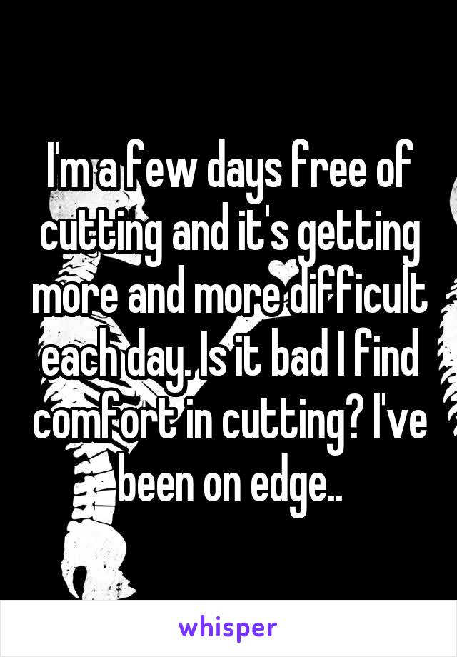 I'm a few days free of cutting and it's getting more and more difficult each day. Is it bad I find comfort in cutting? I've been on edge..