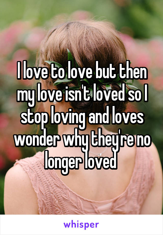 I love to love but then my love isn't loved so I stop loving and loves wonder why they're no longer loved