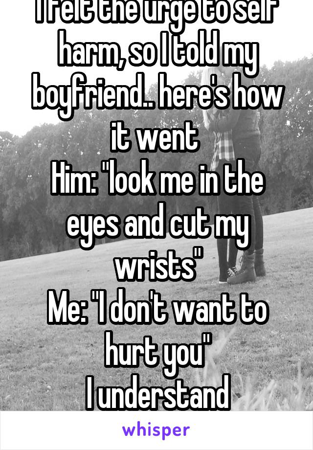 "I felt the urge to self harm, so I told my boyfriend.. here's how it went  Him: ""look me in the eyes and cut my wrists"" Me: ""I don't want to hurt you"" I understand everything now"