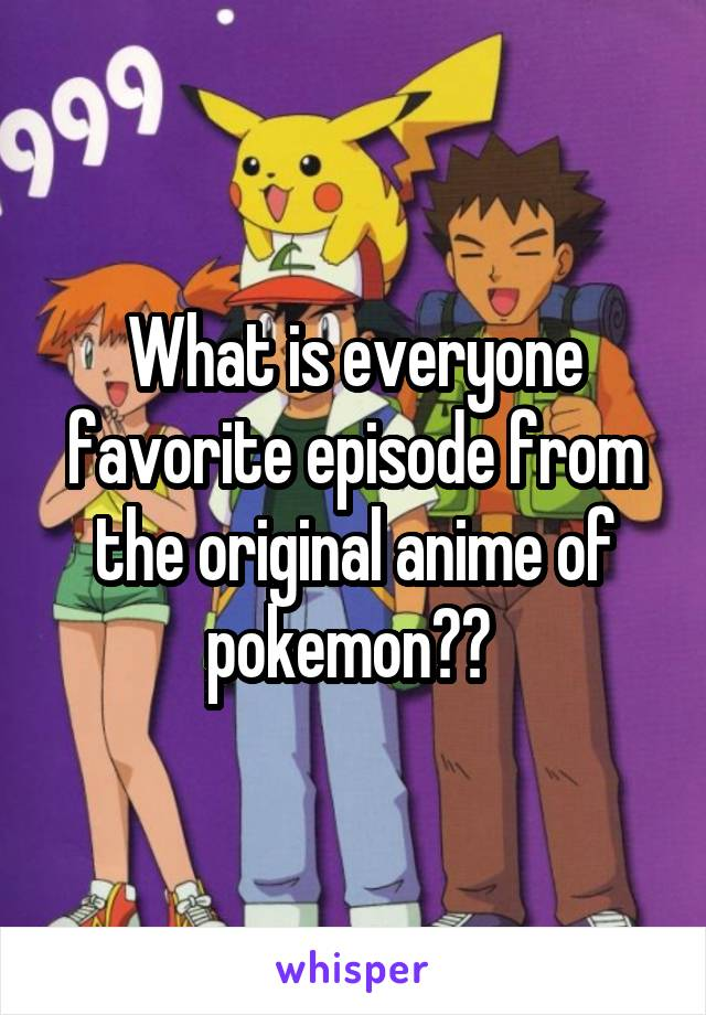 What is everyone favorite episode from the original anime of pokemon??