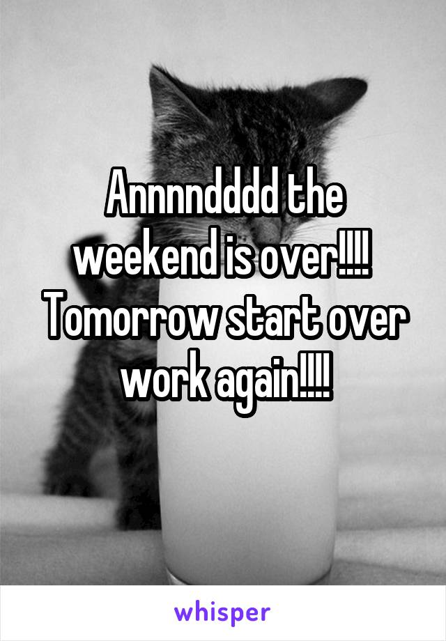 Annnndddd the weekend is over!!!!  Tomorrow start over work again!!!!