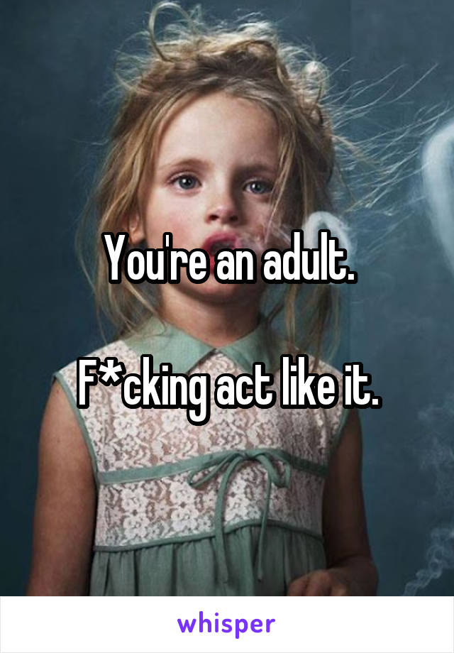 You're an adult.  F*cking act like it.