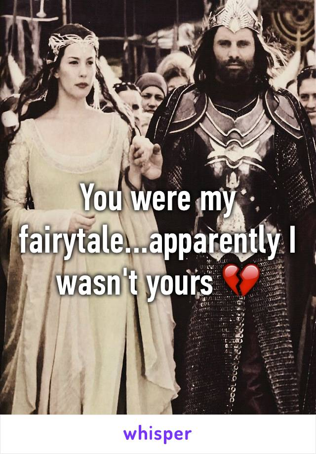 You were my fairytale...apparently I wasn't yours 💔