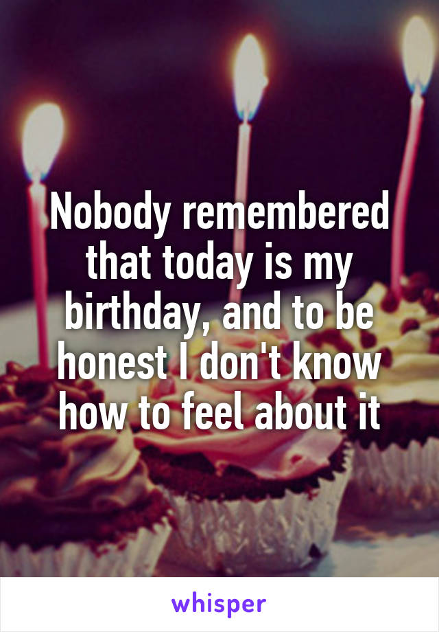 Nobody remembered that today is my birthday, and to be honest I don't know how to feel about it