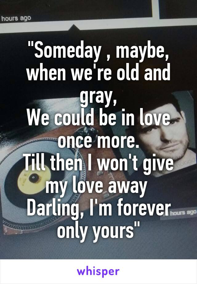 """""""Someday , maybe, when we're old and gray, We could be in love once more. Till then I won't give my love away  Darling, I'm forever only yours"""""""