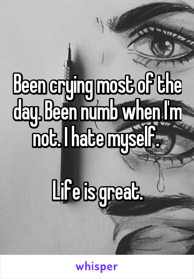 Been crying most of the day. Been numb when I'm not. I hate myself.   Life is great.