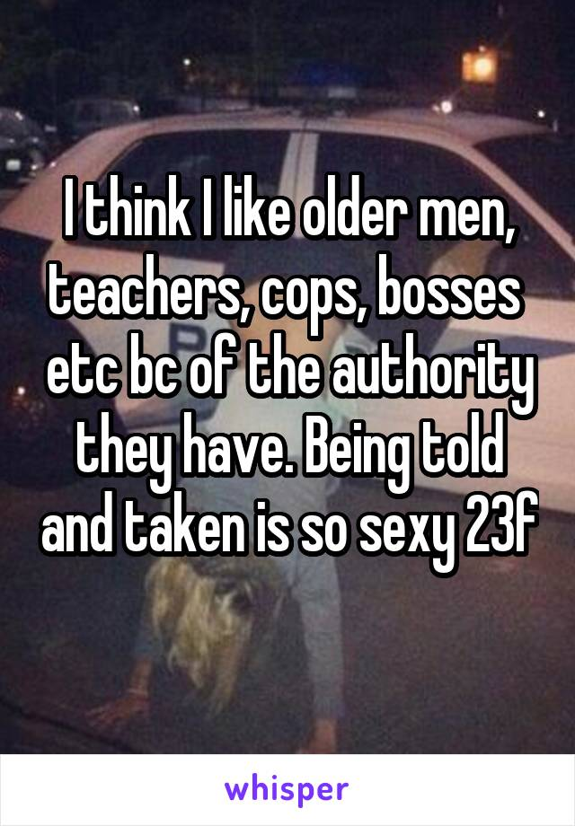 I think I like older men, teachers, cops, bosses  etc bc of the authority they have. Being told and taken is so sexy 23f