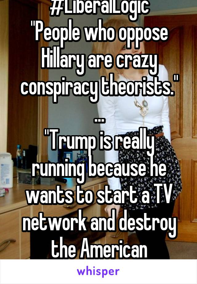 "#LiberalLogic ""People who oppose Hillary are crazy conspiracy theorists."" ... ""Trump is really running because he wants to start a TV network and destroy the American Democracy!"""