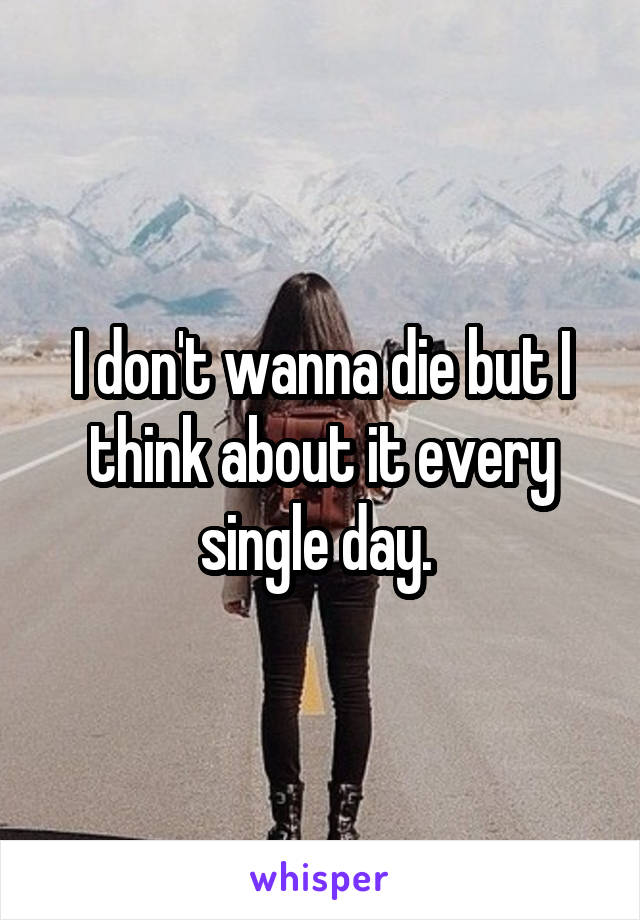 I don't wanna die but I think about it every single day.