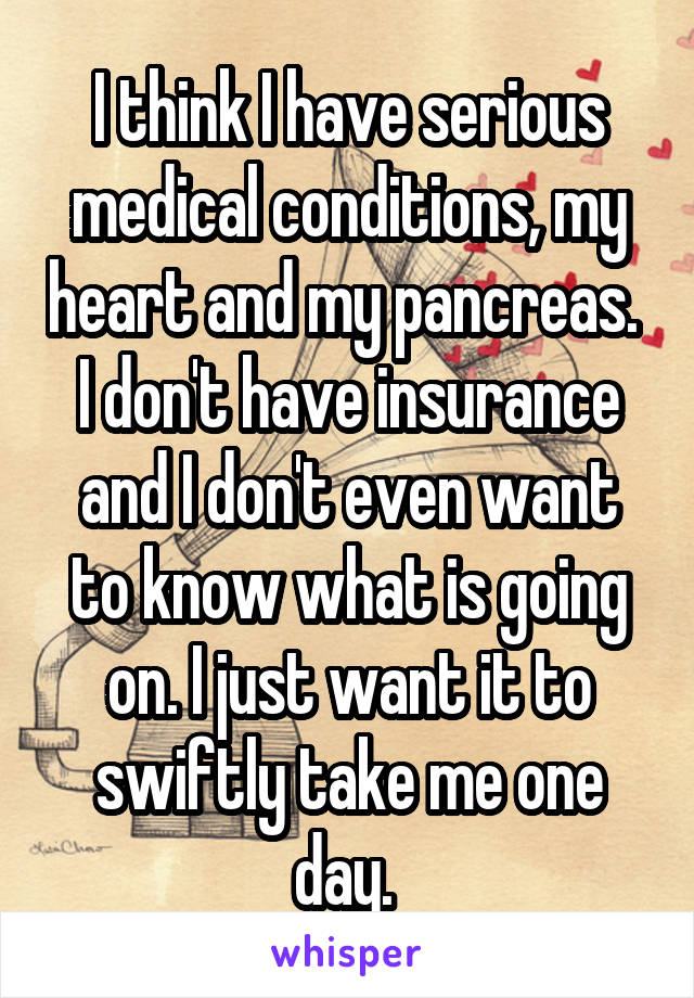 I think I have serious medical conditions, my heart and my pancreas.  I don't have insurance and I don't even want to know what is going on. I just want it to swiftly take me one day.