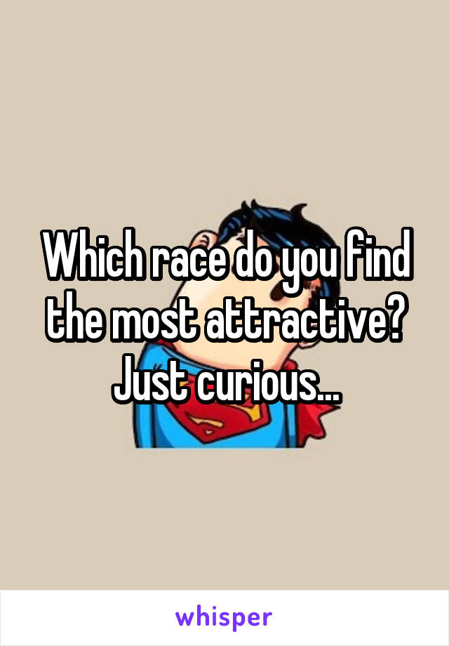 Which race do you find the most attractive? Just curious...