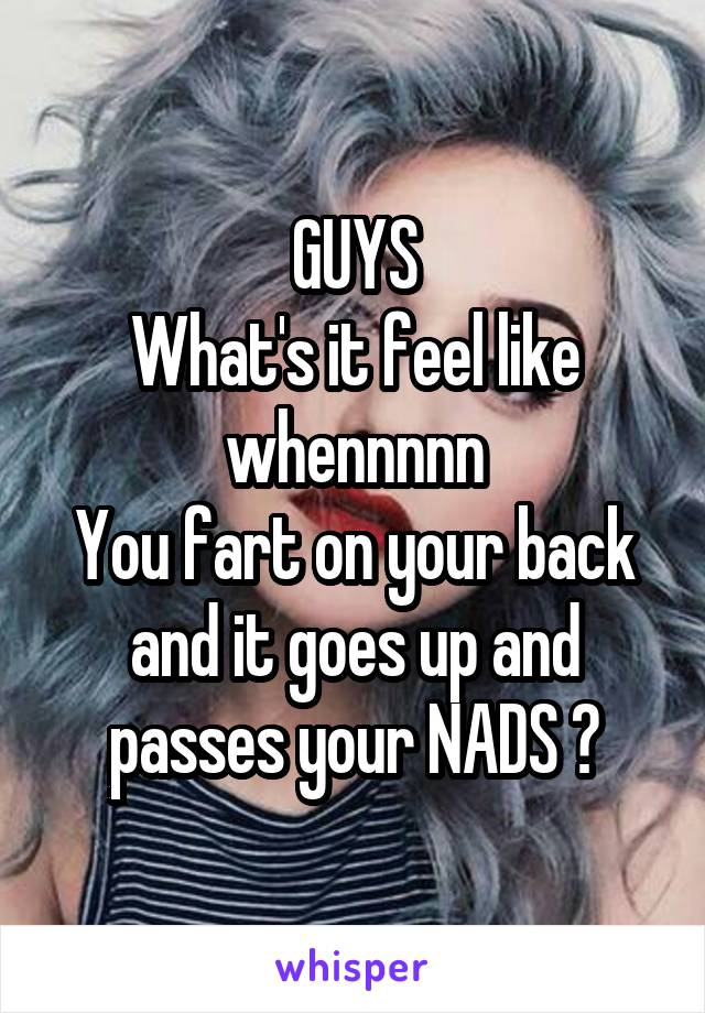 GUYS What's it feel like whennnnn You fart on your back and it goes up and passes your NADS ?