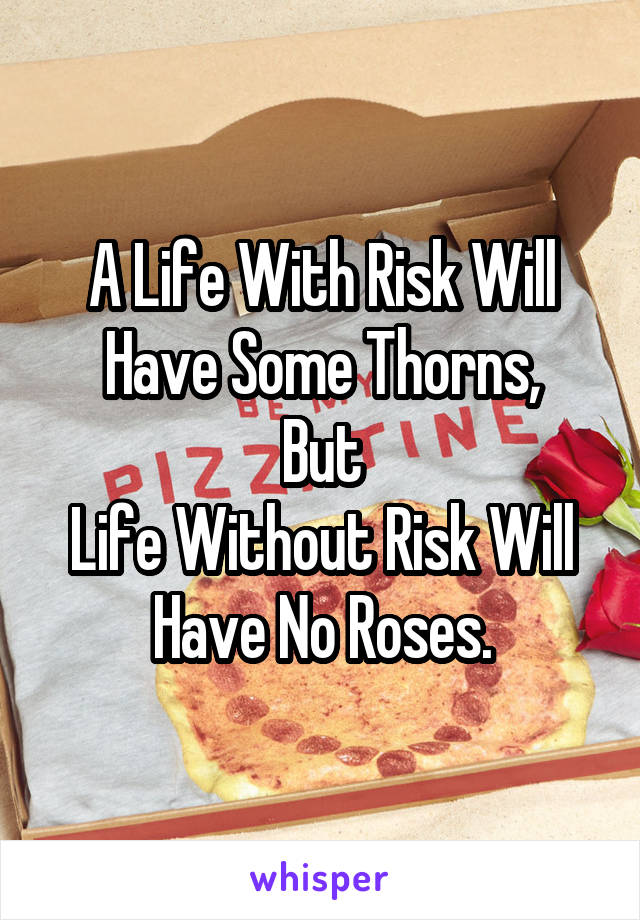 A Life With Risk Will Have Some Thorns, But Life Without Risk Will Have No Roses.