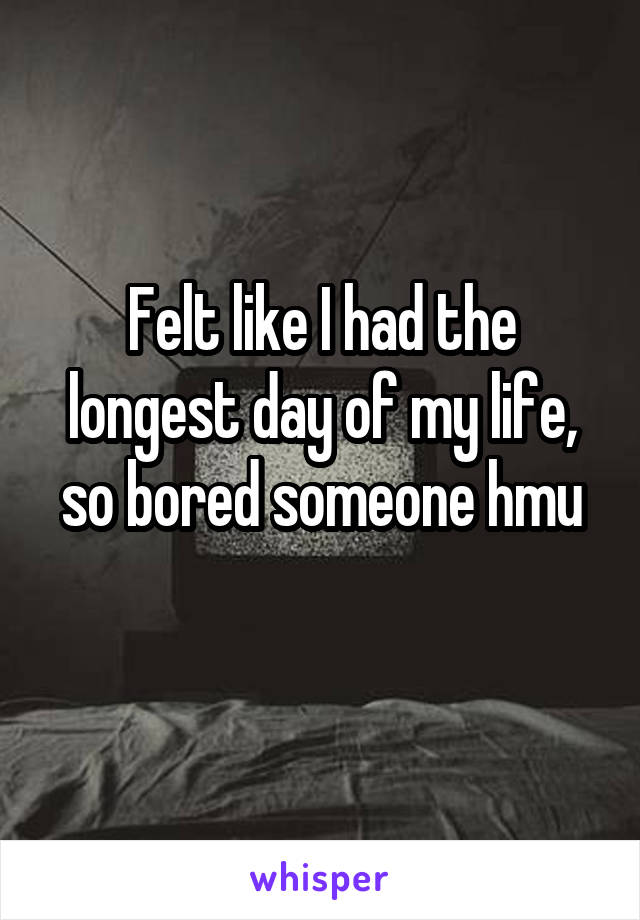 Felt like I had the longest day of my life, so bored someone hmu