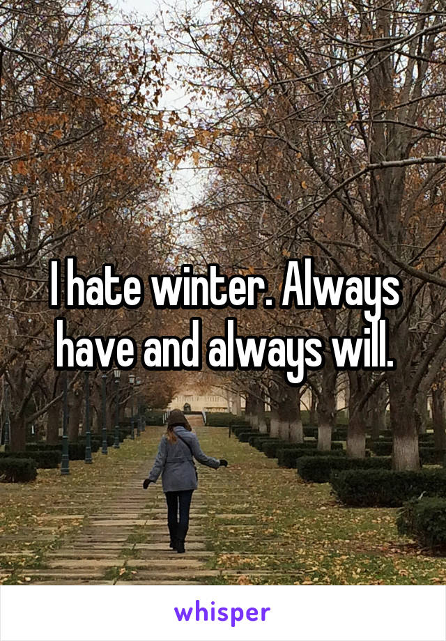 I hate winter. Always have and always will.