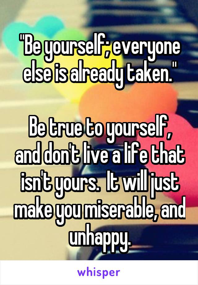 """Be yourself; everyone else is already taken.""  Be true to yourself, and don't live a life that isn't yours.  It will just make you miserable, and unhappy."