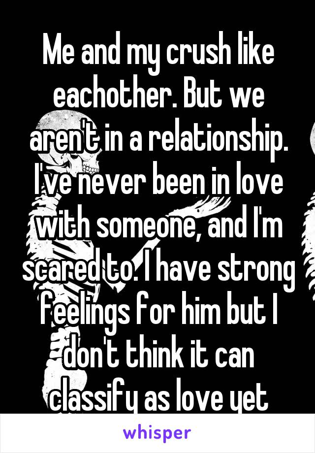 Me and my crush like eachother. But we aren't in a relationship. I've never been in love with someone, and I'm scared to. I have strong feelings for him but I don't think it can classify as love yet