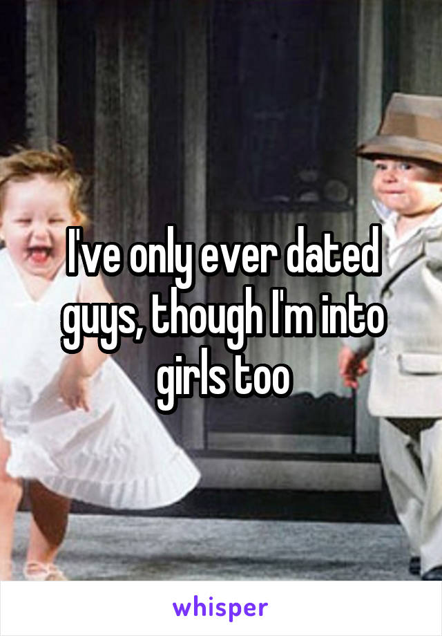 I've only ever dated guys, though I'm into girls too