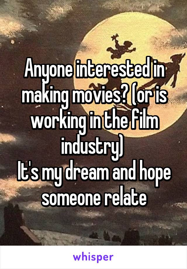 Anyone interested in making movies? (or is working in the film industry)  It's my dream and hope someone relate
