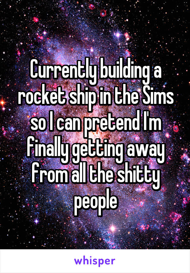 Currently building a rocket ship in the Sims so I can pretend I'm finally getting away from all the shitty people