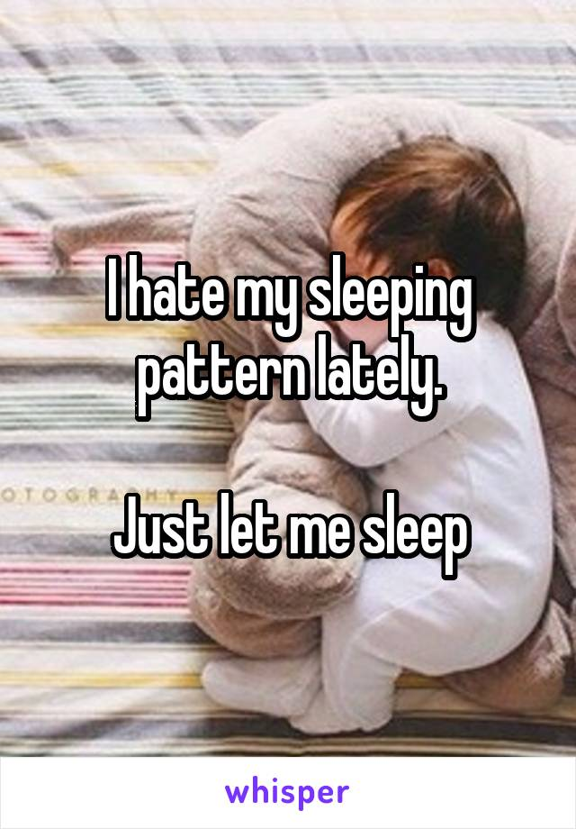 I hate my sleeping pattern lately.  Just let me sleep
