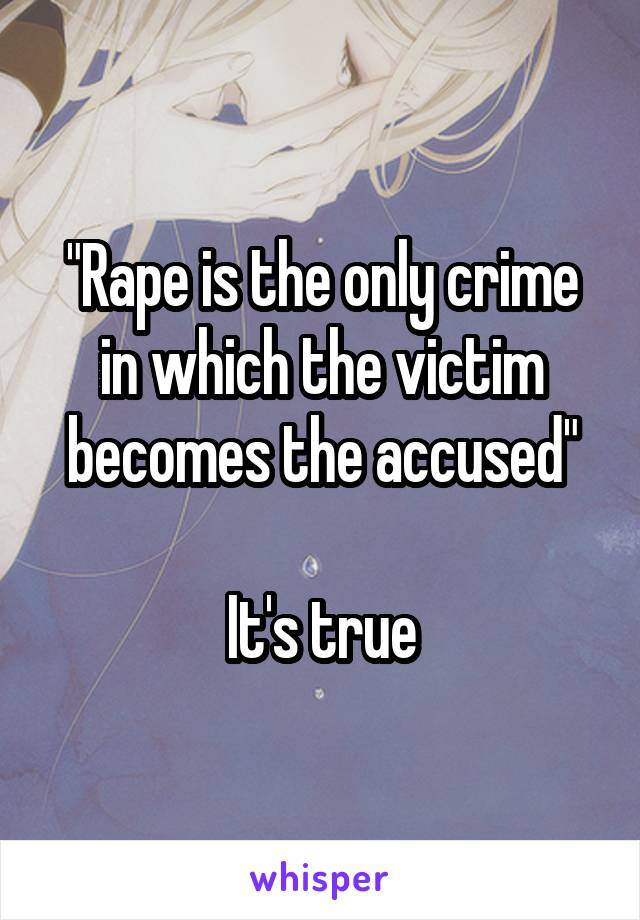 """Rape is the only crime in which the victim becomes the accused""  It's true"