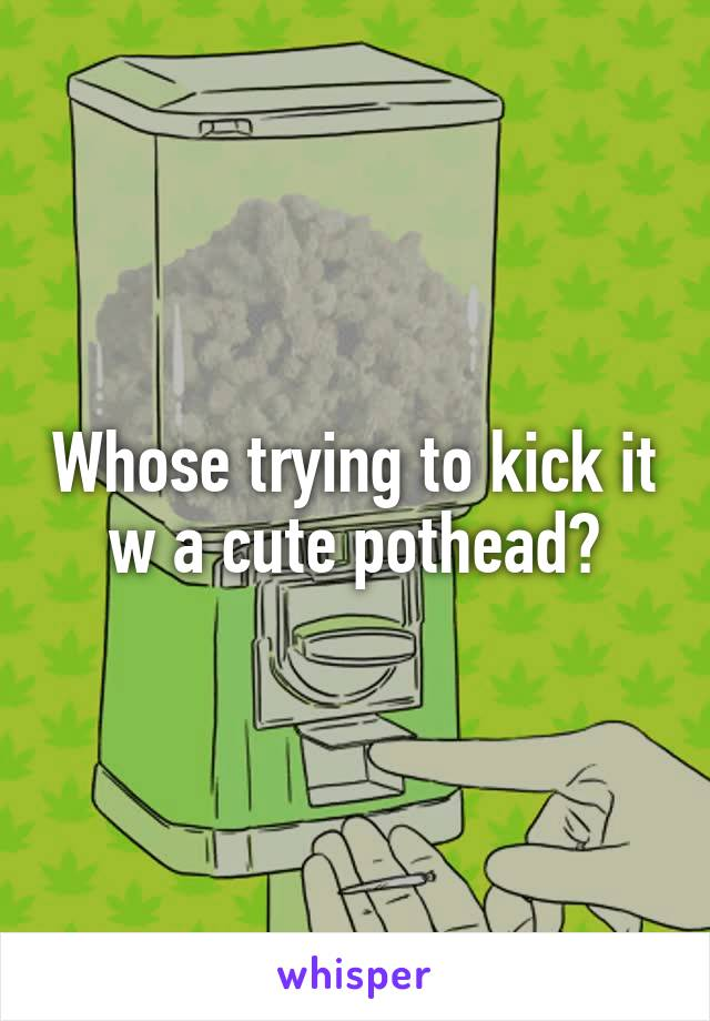 Whose trying to kick it w a cute pothead?