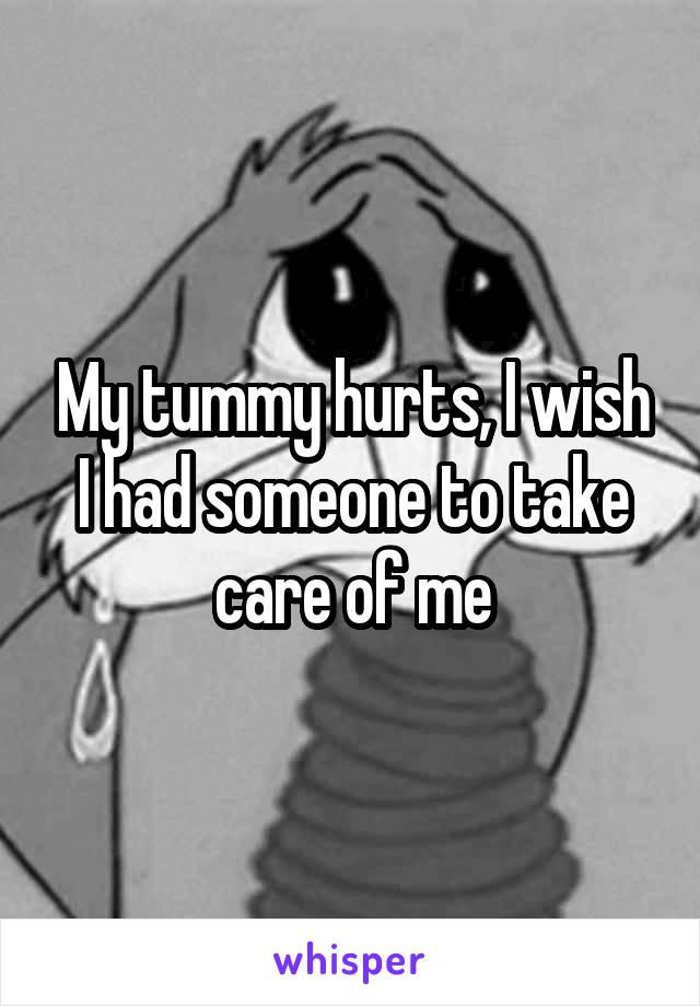 My tummy hurts, I wish I had someone to take care of me