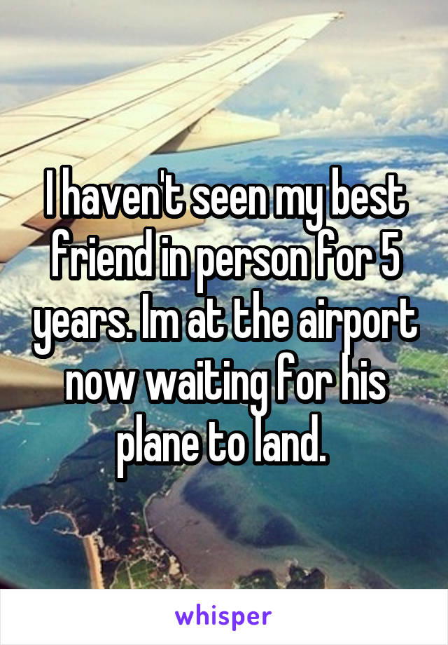 I haven't seen my best friend in person for 5 years. Im at the airport now waiting for his plane to land.