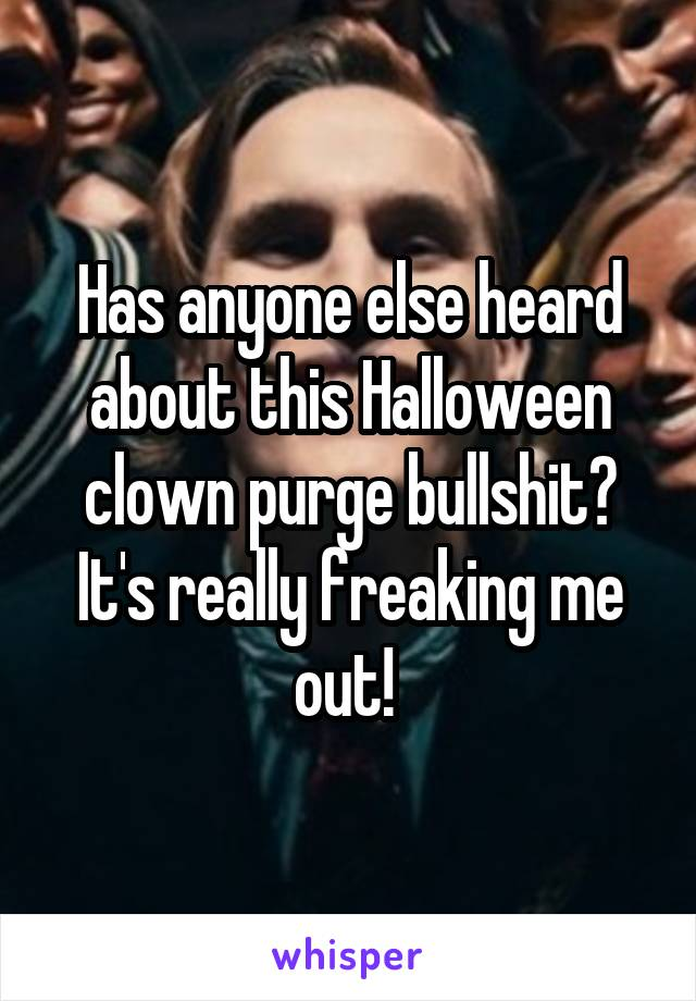 Has anyone else heard about this Halloween clown purge bullshit? It's really freaking me out!