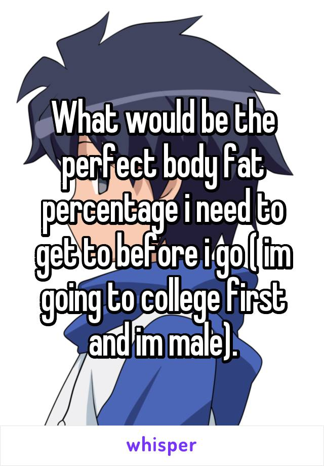 What would be the perfect body fat percentage i need to get to before i go ( im going to college first and im male).
