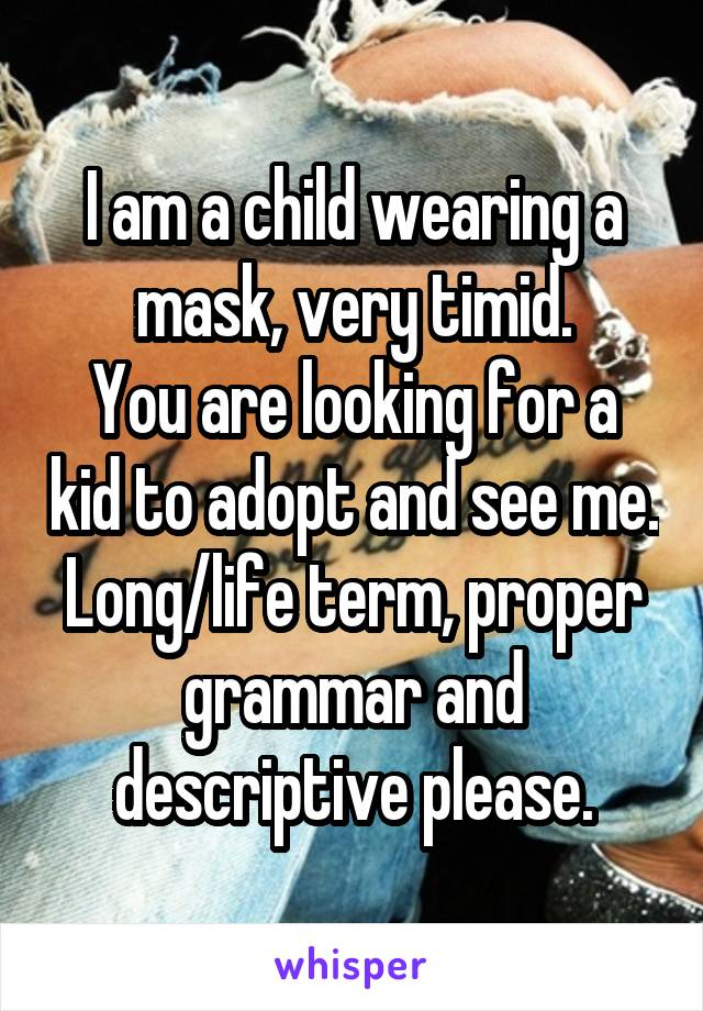I am a child wearing a mask, very timid. You are looking for a kid to adopt and see me. Long/life term, proper grammar and descriptive please.