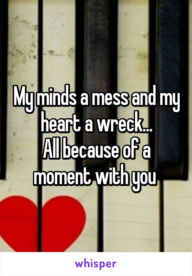 My minds a mess and my heart a wreck... All because of a moment with you