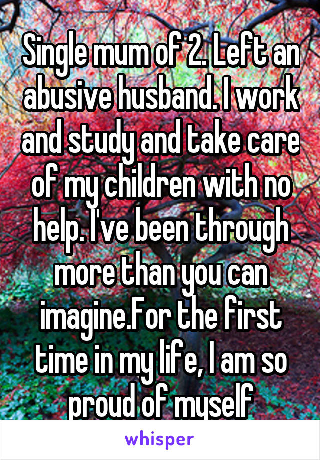Single mum of 2. Left an abusive husband. I work and study and take care of my children with no help. I've been through more than you can imagine.For the first time in my life, I am so proud of myself