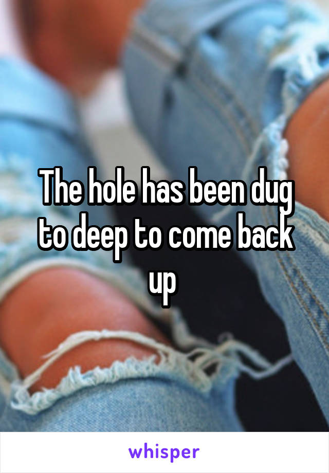 The hole has been dug to deep to come back up