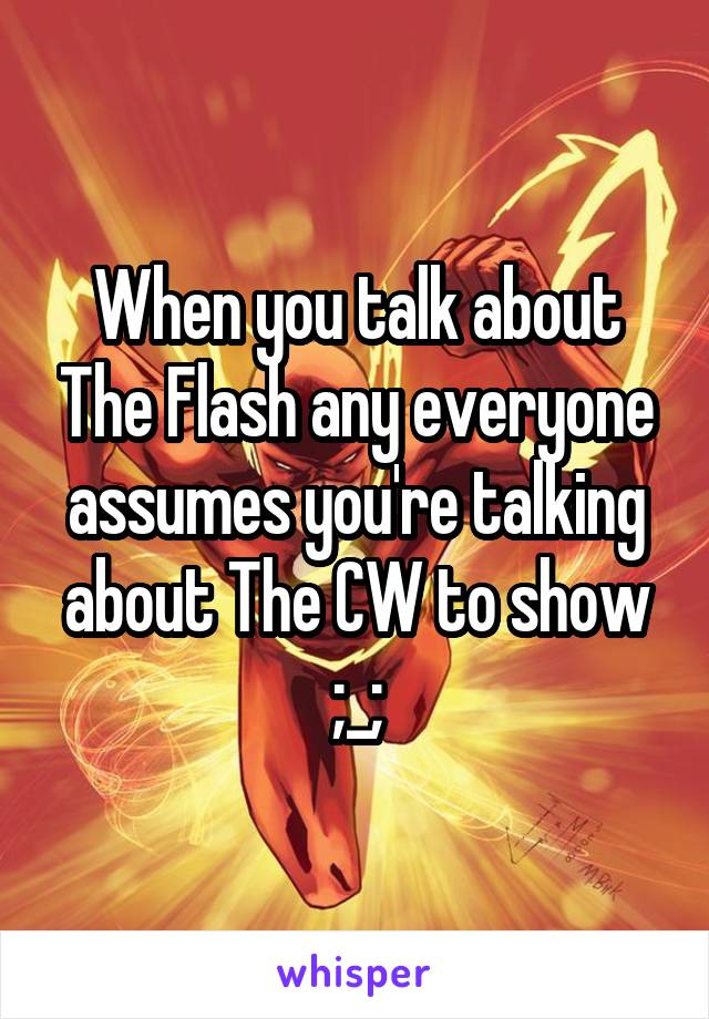 When you talk about The Flash any everyone assumes you're talking about The CW to show ;_;