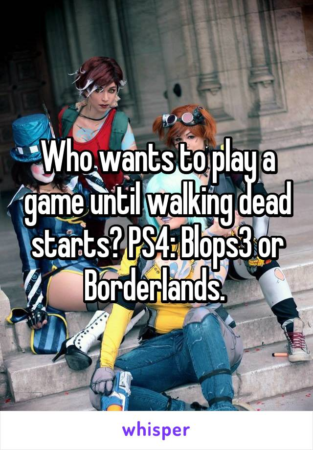 Who wants to play a game until walking dead starts? PS4: Blops3 or Borderlands.