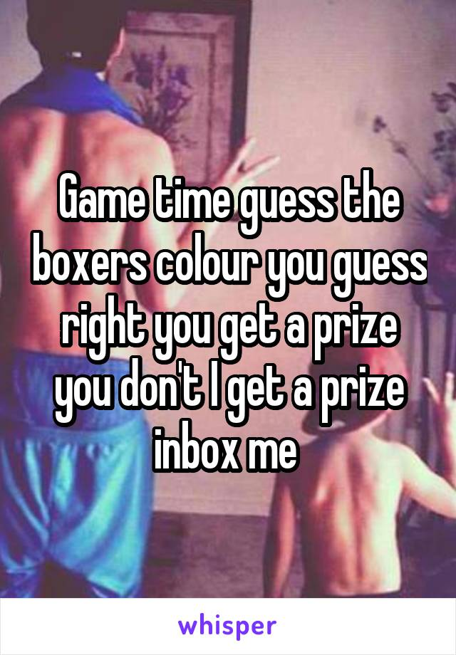 Game time guess the boxers colour you guess right you get a prize you don't I get a prize inbox me