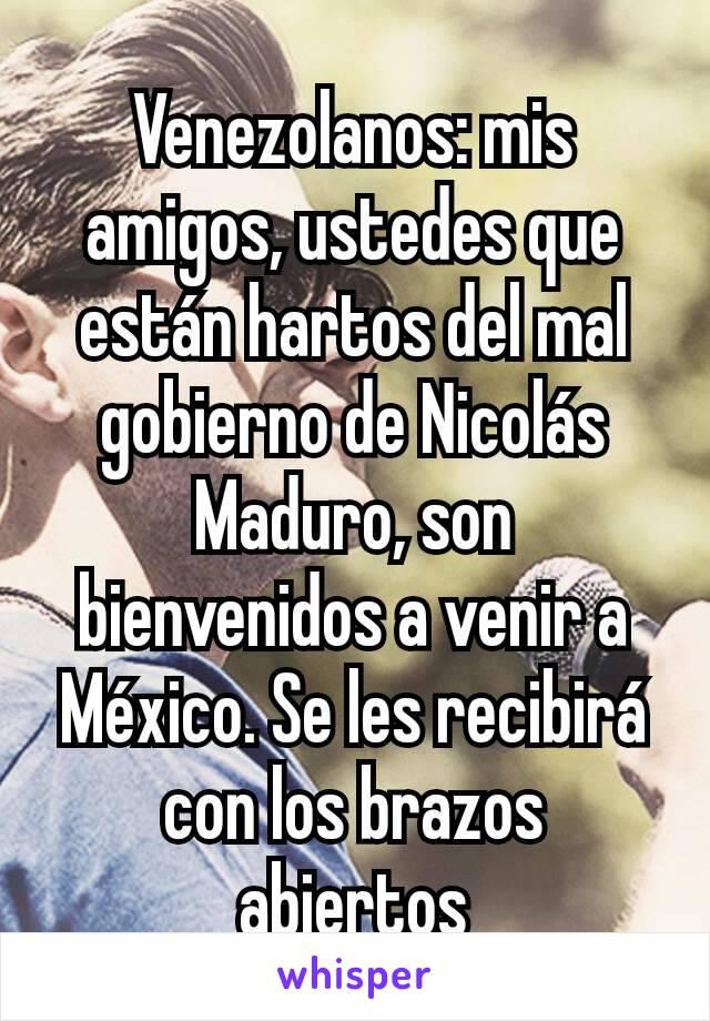 Venezolanos: mis amigos, ustedes que están hartos del mal gobierno de Nicolás Maduro, son bienvenidos a venir a México. Se les recibirá con los brazos abiertos