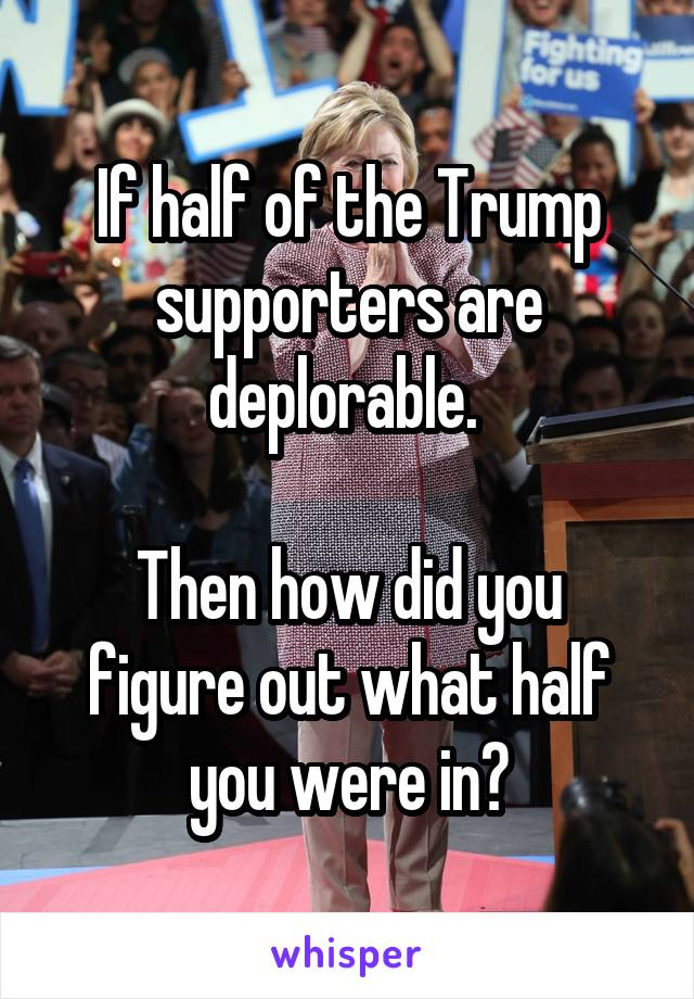 If half of the Trump supporters are deplorable.   Then how did you figure out what half you were in?