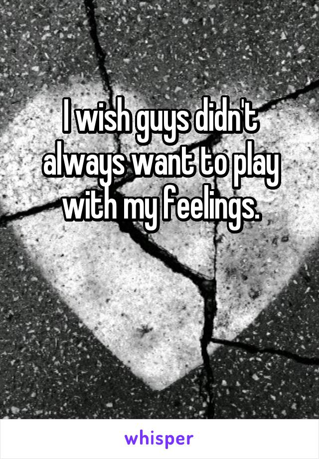 I wish guys didn't always want to play with my feelings.