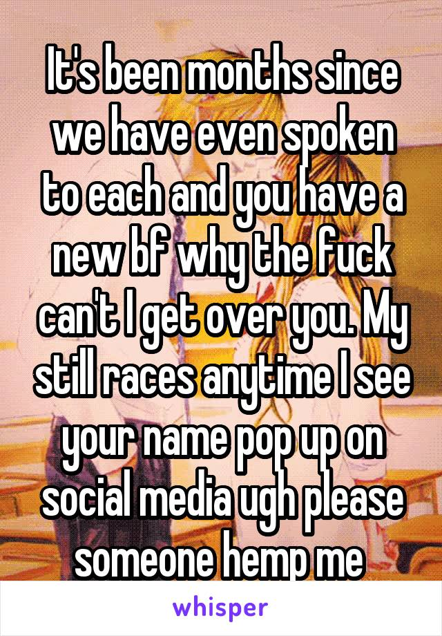 It's been months since we have even spoken to each and you have a new bf why the fuck can't I get over you. My still races anytime I see your name pop up on social media ugh please someone hemp me