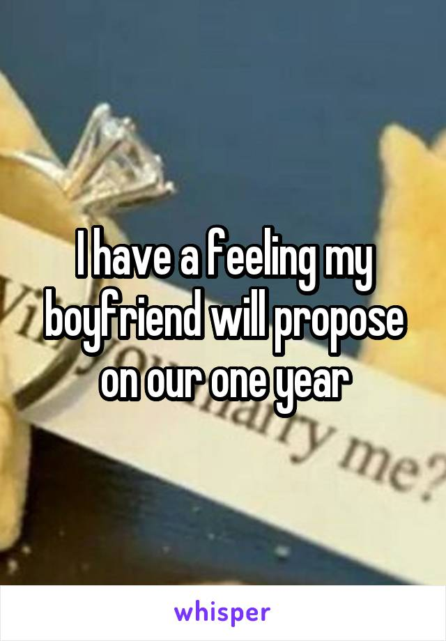 I have a feeling my boyfriend will propose on our one year